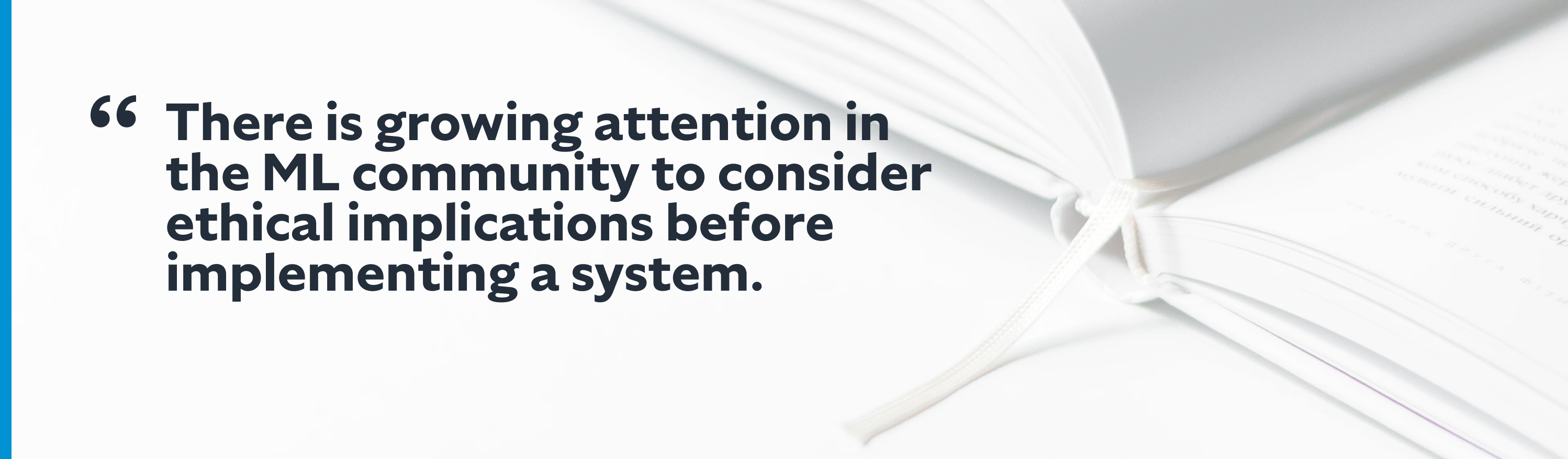 There is growing attention in the ML community to consider ethical implications before implementing a system.